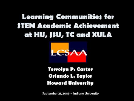 Learning Communities for STEM Academic Achievement at HU, JSU, TC and XULA Terrolyn P. Carter Orlando L. Taylor Howard University September 21, 2005 –