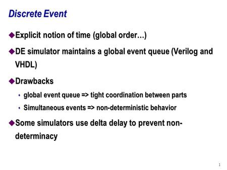 1 Discrete Event u Explicit notion of time (global order…) u DE simulator maintains a global event queue (Verilog and VHDL) u Drawbacks s global event.