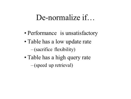 De-normalize if… Performance is unsatisfactory Table has a low update rate –(sacrifice flexibility) Table has a high query rate –(speed up retrieval)