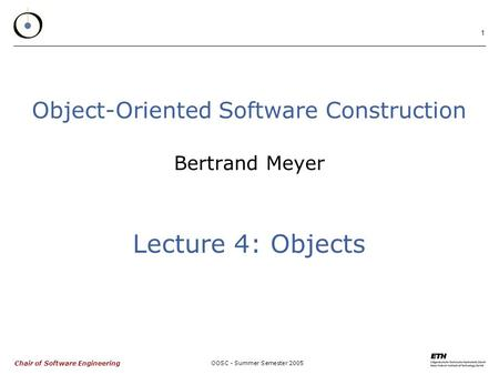 Chair of Software Engineering OOSC - Summer Semester 2005 1 Object-Oriented Software Construction Bertrand Meyer Lecture 4: Objects.