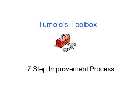 1 Tumolo's Toolbox 7 Step Improvement Process. 2 Elements of process improvement and control Every process has three (3) elements 1. The area of discovery.