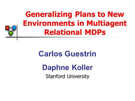 Generalizing Plans to New Environments in Multiagent Relational MDPs Carlos Guestrin Daphne Koller Stanford University.