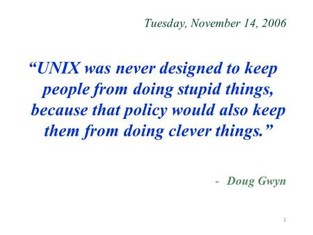 "1 Tuesday, November 14, 2006 ""UNIX was never designed to keep people from doing stupid things, because that policy would also keep them from doing clever."