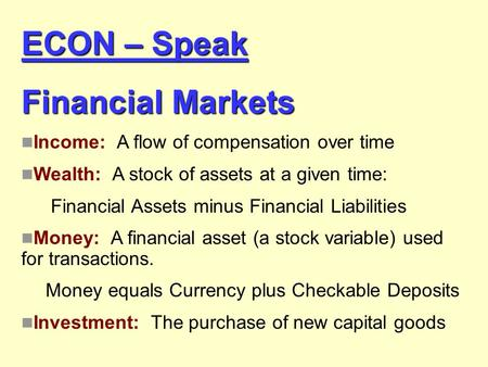 ECON – Speak Financial Markets Income: A flow of compensation over time Wealth: A stock of assets at a given time: Financial Assets minus Financial Liabilities.