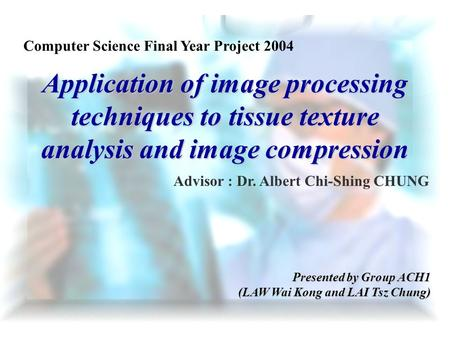 Application of image processing techniques to tissue texture analysis and image compression Advisor : Dr. Albert Chi-Shing CHUNG Presented by Group ACH1.