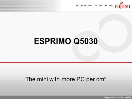 Copyright 2009 FUJITSU LIMITED ESPRIMO Q5030 The mini with more PC per cm³.