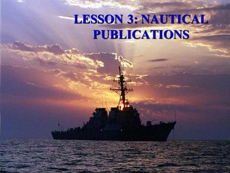 LESSON 3: NAUTICAL PUBLICATIONS  AGENDA: –Navigator's Reference Library –Chart/Publication Correction System –Plotting Equipment  Applicable reading: