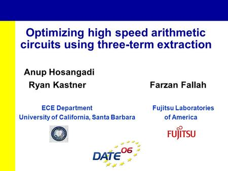 Optimizing high speed arithmetic circuits using three-term extraction Anup Hosangadi Ryan Kastner Farzan Fallah ECE Department Fujitsu Laboratories University.