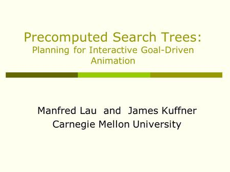 Precomputed Search Trees: Planning for Interactive Goal-Driven Animation Manfred Lau and James Kuffner Carnegie Mellon University.