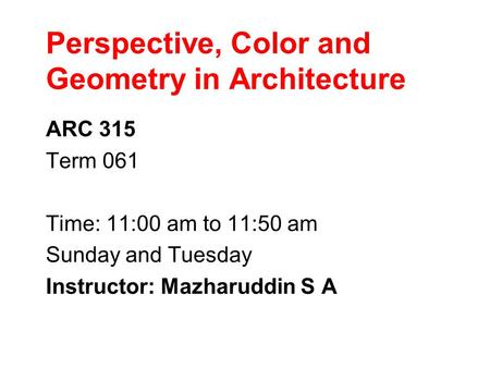 Perspective, Color and Geometry in Architecture ARC 315 Term 061 Time: 11:00 am to 11:50 am Sunday and Tuesday Instructor: Mazharuddin S A.