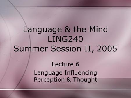 Language & the Mind LING240 Summer Session II, 2005 Lecture 6 Language Influencing Perception & Thought.