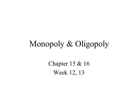 Monopoly & Oligopoly Chapter 15 & 16 Week 12, 13.