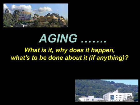 AGING ……. What is it, why does it happen, what's to be done about it (if anything)?