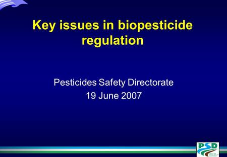 Key issues in biopesticide regulation Pesticides Safety Directorate 19 June 2007.