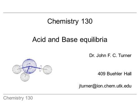 Chemistry 130 Acid and Base equilibria Dr. John F. C. Turner 409 Buehler Hall