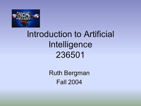 Introduction to Artificial Intelligence 236501 Ruth Bergman Fall 2004.