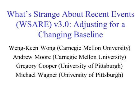 What's Strange About Recent Events (WSARE) v3.0: Adjusting for a Changing Baseline Weng-Keen Wong (Carnegie Mellon University) Andrew Moore (Carnegie Mellon.