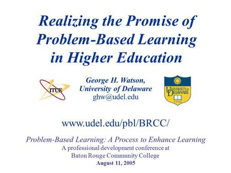 George H. Watson, University of Delaware Realizing the Promise of Problem-Based Learning in Higher Education Problem-Based Learning: A Process.