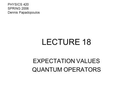 LECTURE 18 EXPECTATION VALUES QUANTUM OPERATORS PHYSICS 420 SPRING 2006 Dennis Papadopoulos.