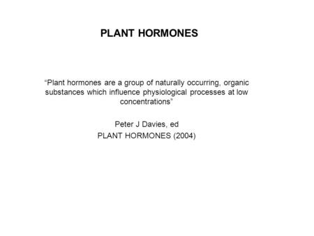 "PLANT HORMONES ""Plant hormones are a group of naturally occurring, organic substances which influence physiological processes at low concentrations"" Peter."