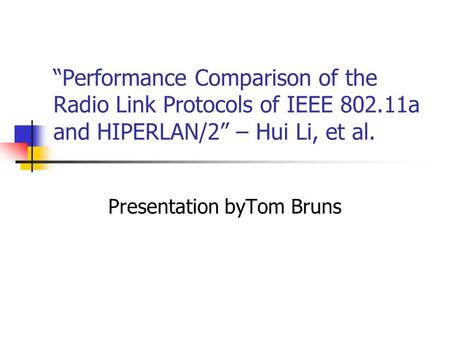"""Performance Comparison of the Radio Link Protocols of IEEE 802.11a and HIPERLAN/2"" – Hui Li, et al. Presentation byTom Bruns."
