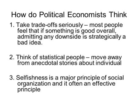 How do Political Economists Think 1. Take trade-offs seriously – most people feel that if something is good overall, admitting any downside is strategically.