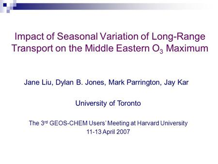 Impact of Seasonal Variation of Long-Range Transport on the Middle Eastern O 3 Maximum Jane Liu, Dylan B. Jones, Mark Parrington, Jay Kar University of.
