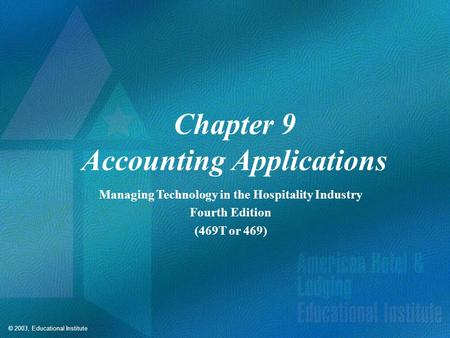 © 2003, Educational Institute Chapter 9 Accounting Applications Managing Technology in the Hospitality Industry Fourth Edition (469T or 469)