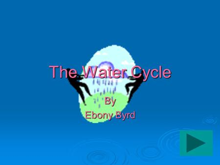 The Water Cycle By Ebony Byrd MAIN FOUR PARTS OF THE WATER CYCLE ARE:  evaporation (and transpiration)  condensation  precipitation  collection.