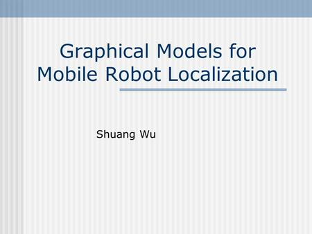 Graphical Models for Mobile Robot Localization Shuang Wu.