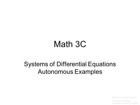 Math 3C Systems of Differential Equations Autonomous Examples Prepared by Vince Zaccone For Campus Learning Assistance Services at UCSB.