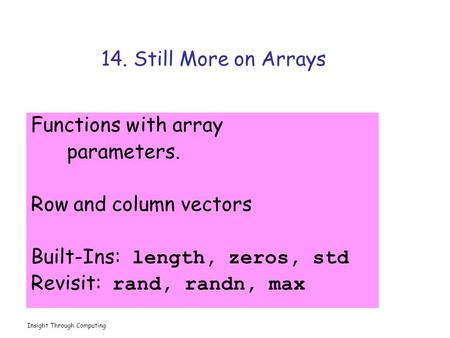 Insight Through Computing 14. Still More on Arrays Functions with array parameters. Row and column vectors Built-Ins: length, zeros, std Revisit: rand,