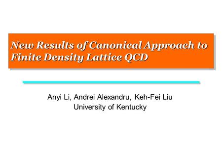 New Results of Canonical Approach to Finite Density Lattice QCD Anyi Li, Andrei Alexandru, Keh-Fei Liu University of Kentucky.