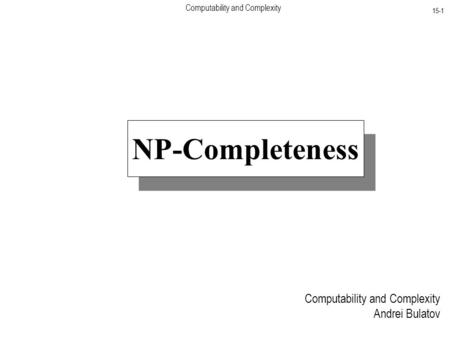 Computability and Complexity 15-1 Computability and Complexity Andrei Bulatov NP-Completeness.