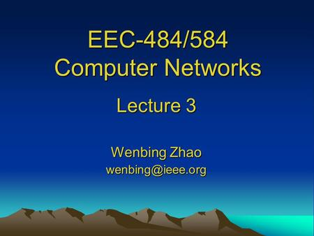 EEC-484/584 Computer Networks Lecture 3 Wenbing Zhao