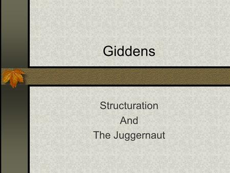 Giddens Structuration And The Juggernaut. Structuration Rework Structure and Agency (relationship is dialectic) People produce and reproduce the structures.