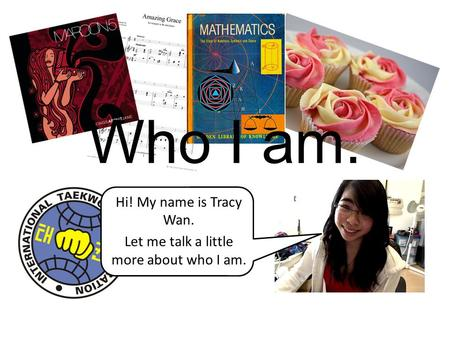 Who I am. Hi! My name is Tracy Wan. Let me talk a little more about who I am.