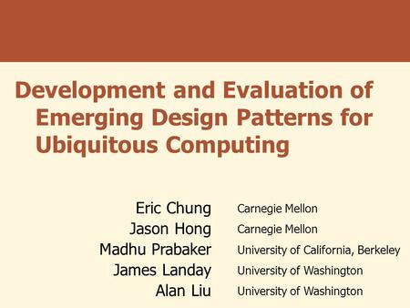 Development and Evaluation of Emerging Design Patterns for Ubiquitous Computing Eric Chung Carnegie Mellon Jason Hong Carnegie Mellon Madhu Prabaker University.