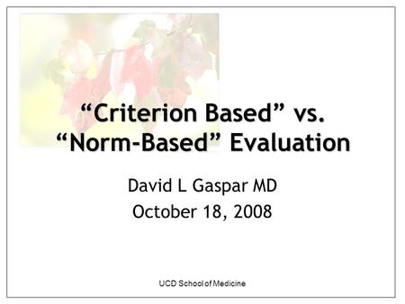 "UCD School of Medicine ""Criterion Based"" vs. ""Norm-Based"" Evaluation David L Gaspar MD October 18, 2008."