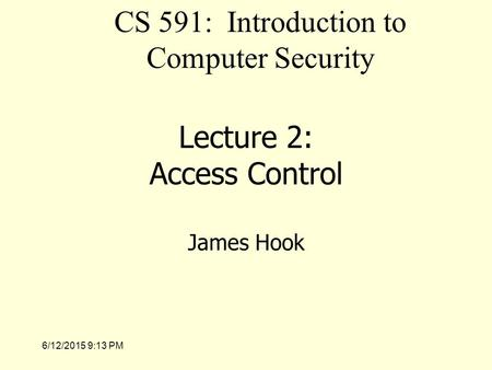 6/12/2015 9:14 PM Lecture 2: Access Control James Hook CS 591: Introduction to Computer Security.