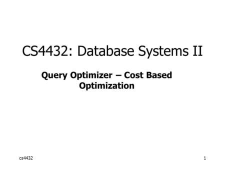 Cs44321 CS4432: Database Systems II Query Optimizer – Cost Based Optimization.