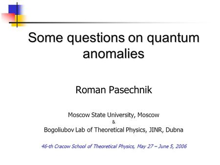 Some questions on quantum anomalies Roman Pasechnik Moscow State University, Moscow & Bogoliubov Lab of Theoretical Physics, JINR, Dubna 46-th Cracow School.