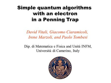 Simple quantum algorithms with an electron in a Penning Trap David Vitali, Giacomo Ciaramicoli, Irene Marzoli, and Paolo Tombesi Dip. di Matematica e.