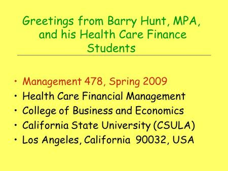 Greetings from Barry Hunt, MPA, and his Health Care Finance Students Management 478, Spring 2009 Health Care Financial Management College of Business.
