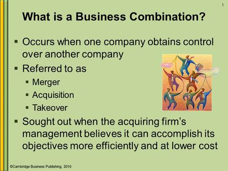 ©Cambridge Business Publishing, 2010 What is a Business Combination?  Occurs when one company obtains control over another company  Referred to as 