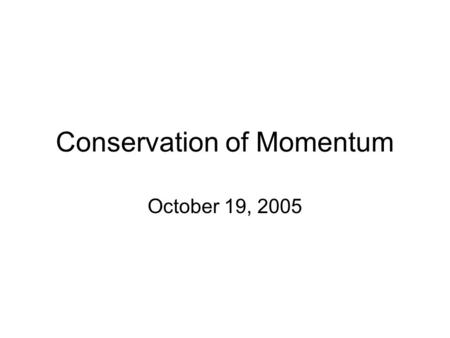 Conservation of Momentum October 19, 2005. Two objects are known to have the same momentum. Do these two objects necessarily have the same kinetic energy?