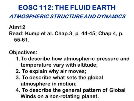 EOSC 112: THE FLUID EARTH ATMOSPHERIC STRUCTURE AND DYNAMICS Atm12 Read: Kump et al. Chap.3, p. 44-45; Chap.4, p. 55-61. Objectives: 1.To describe how.