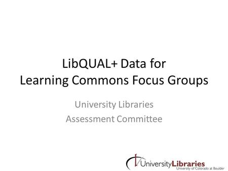LibQUAL+ Data for Learning Commons Focus Groups University Libraries Assessment Committee.