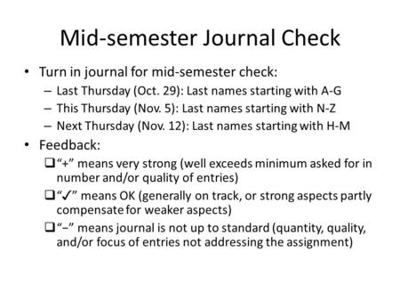 Mid-semester Journal Check Turn in journal for mid-semester check: – Last Thursday (Oct. 29): Last names starting with A-G – This Thursday (Nov. 5): Last.