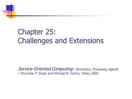 Chapter 25: Challenges and Extensions Service-Oriented Computing: Semantics, Processes, Agents – Munindar P. Singh and Michael N. Huhns, Wiley, 2005.